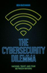 The Cybersecurity Dilemma: Hacking, Trust and Fear Between Nations