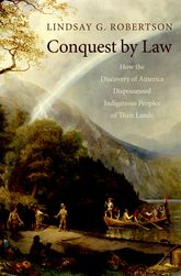 Conquest by LawHow the Discovery of America Dispossessed Indigenous Peoples of Their Lands