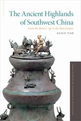 The Ancient Highlands of Southwest ChinaFrom the Bronze Age to the Han Empire