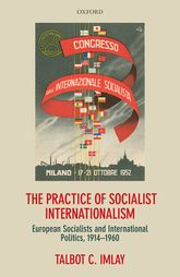 The Practice of Socialist InternationalismEuropean Socialists and International Politics, 1914-1960