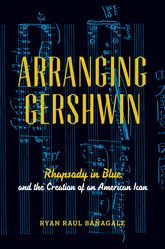Arranging GershwinRhapsody in Blue and the Creation of an American Icon