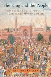 The King and the PeopleSovereignty and Popular Politics in Mughal Delhi