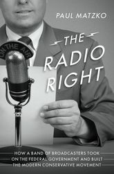 The Radio RightHow a Band of Broadcasters Took on the Federal Government and Built the Modern Conservative Movement