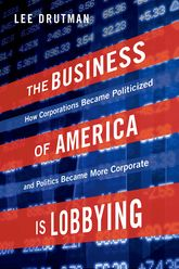 The Business of America is LobbyingHow Corporations Became Politicized and Politics Became More Corporate$