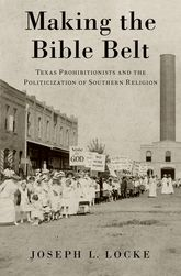 Making the Bible BeltTexas Prohibitionists and the Politicization of Southern Religion$