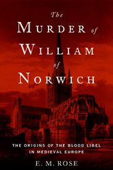 The Murder of William of Norwich – The Origins of the Blood Libel in Medieval Europe | Oxford Scholarship Online