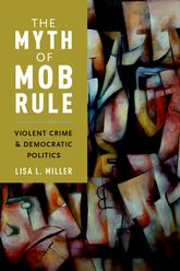 The Myth of Mob Rule: Violent Crime and Democratic Politics