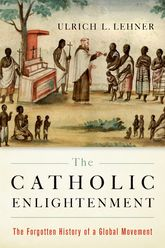 The Catholic Enlightenment - The Forgotten History of a Global Movement | Oxford Scholarship Online