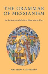 The Grammar of MessianismAn Ancient Jewish Political Idiom and Its Users$