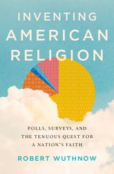Inventing American Religion – Polls, Surveys, and the Tenuous Quest for a Nation's Faith - Oxford Scholarship Online