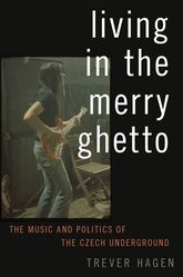 Living in The Merry GhettoThe Music and Politics of the Czech Underground$