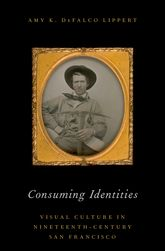 Consuming IdentitiesVisual Culture in Nineteenth-Century San Francisco
