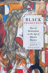 Black PrometheusRace and Radicalism in the Age of Atlantic Slavery