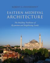 Eastern Medieval ArchitectureThe Building Traditions of Byzantium and Neighboring Lands$