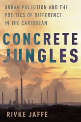 Concrete JunglesUrban Pollution and the Politics of Difference in the Caribbean$