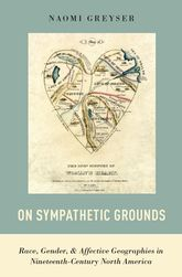 On Sympathetic GroundsRace, Gender, and Affective Geographies in Nineteenth-Century North America