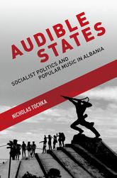 Audible StatesSocialist Politics and Popular Music in Albania