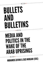 Bullets and BulletinsMedia and Politics in the Wake of the Arab Uprisings