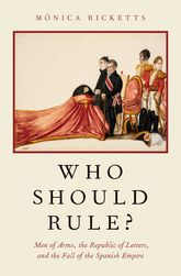 Who Should Rule?Men of Arms, the Republic of Letters, and the Fall of the Spanish Empire