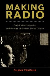 Making RadioEarly Radio Production and the Rise of Modern Sound Culture