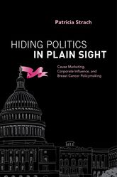Hiding Politics in Plain SightCause Marketing, Corporate Influence, and Breast Cancer Policymaking$