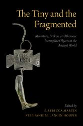 The Tiny and the FragmentedMiniature, Broken, or Otherwise Incomplete Objects in the Ancient World