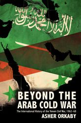 Beyond the Arab Cold WarThe International History of the Yemen Civil War, 1962-68$