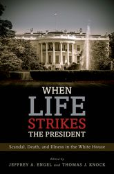 When Life Strikes the President – Scandal, Death, and Illness in the White House | Oxford Scholarship Online