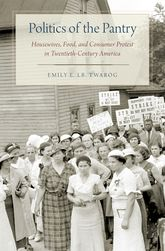 Politics of the PantryHousewives, Food, and Consumer Protest in Twentieth-Century America