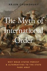 The Myth of International OrderWhy Weak States Persist and Alternatives to the State Fade Away$