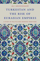 Turkestan and the Rise of Eurasian EmpiresA Study of Politics and Invented Traditions$