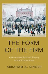 The Form of the FirmA Normative Political Theory of the Corporation$