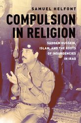 Compulsion in ReligionSaddam Hussein, Islam, and the Roots of Insurgencies in Iraq
