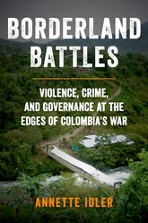 Borderland BattlesViolence, Crime, and Governance at the Edges of Colombia's War