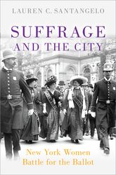 Suffrage and the CityNew York Women Battle for the Ballot