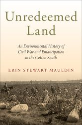 Unredeemed LandAn Environmental History of Civil War and Emancipation in the Cotton South$