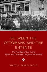 Between the Ottomans and the EntenteThe First World War in the Syrian and Lebanese Diaspora, 1908-1925$