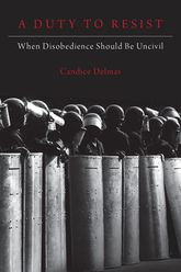 A Duty to ResistWhen Disobedience Should Be Uncivil