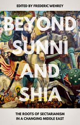 Beyond Sunni and ShiaThe Roots of Sectarianism in a Changing Middle East$