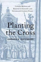 Planting the CrossCatholic Reform and Renewal in Sixteenth- and Seventeenth-Century France