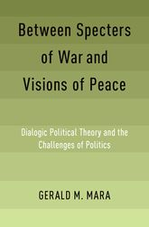 Between Specters of War and Visions of PeaceDialogic Political Theory and the Challenges of Politics