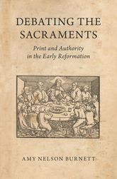 Debating the SacramentsPrint and Authority in the Early Reformation$