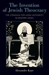 The Invention of Jewish TheocracyThe Struggle for Legal Authority in Modern Israel