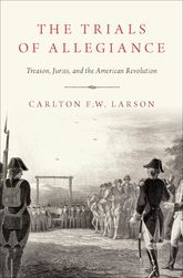 The Trials of AllegianceTreason, Juries, and the American Revolution$