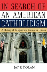 In Search of an American CatholicismA History of Religion and Culture in Tension$