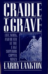 Cradle to GraveLife, Work, and Death at the Lake Superior Copper Mines