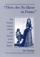 'There Are No Slaves in France' - The Political Culture of Race and Slavery in the Ancien Régime | Oxford Scholarship Online