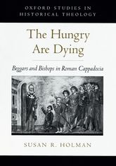 The Hungry are DyingBeggars and Bishops in Roman Cappadocia$
