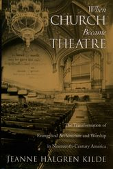 When Church Became TheatreThe Transformation of Evangelical Architecture and Worship in Nineteenth-Century America$