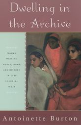 Dwelling in the ArchiveWomen Writing House, Home, and History in Late Colonial India